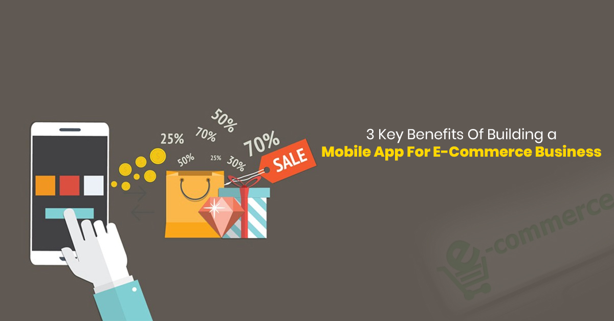 3 key Benefits Of Building a Mobile App For E-commerce Business