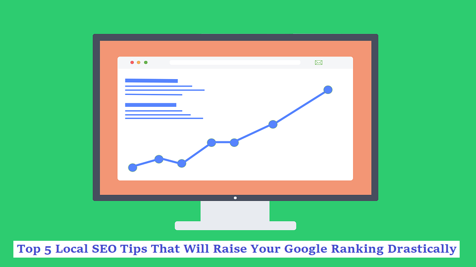 Top 5 Local SEO Tips That Will Raise Your Google Ranking Drastically