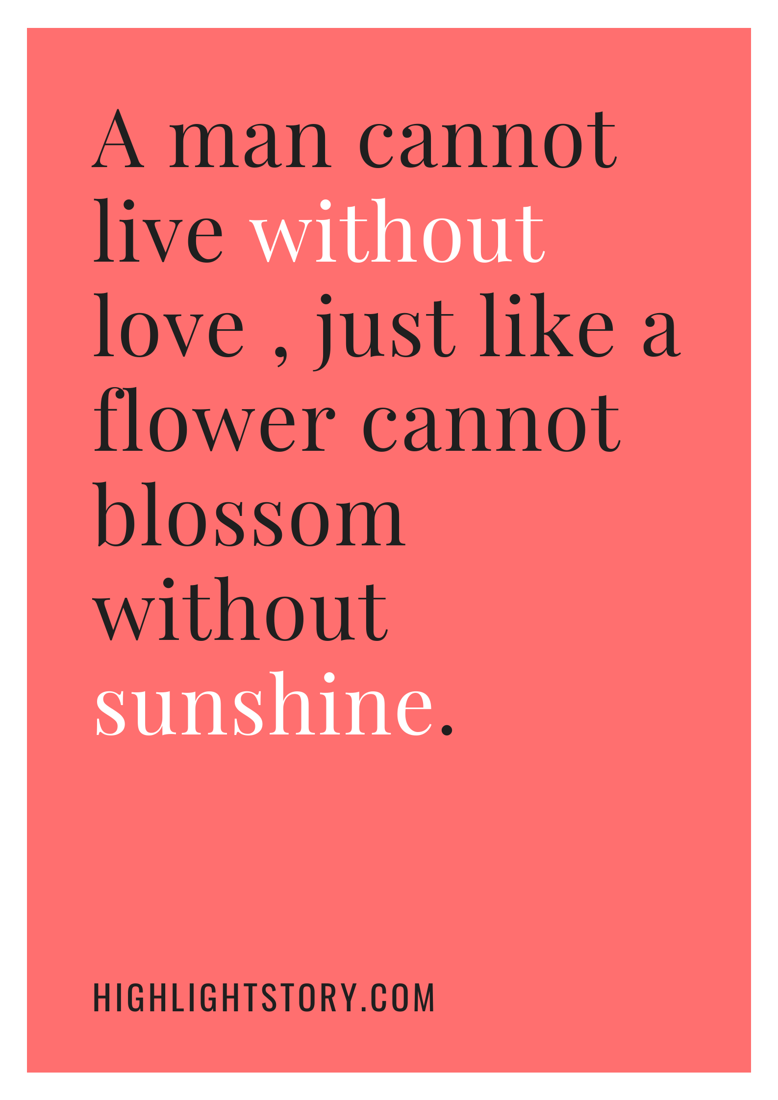 A man cannot live without love , just like a flower cannot blossom without sunshine.