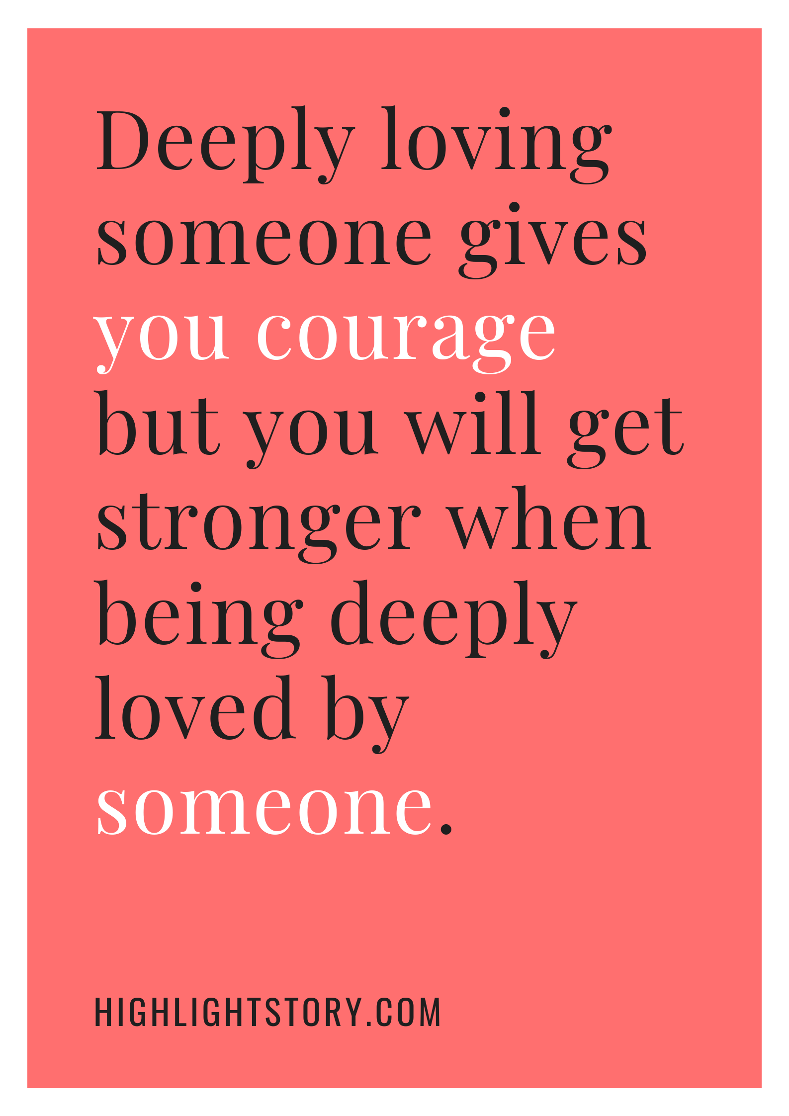 Deeply loving someone gives you courage but you will get stronger when being deeply loved by someone.