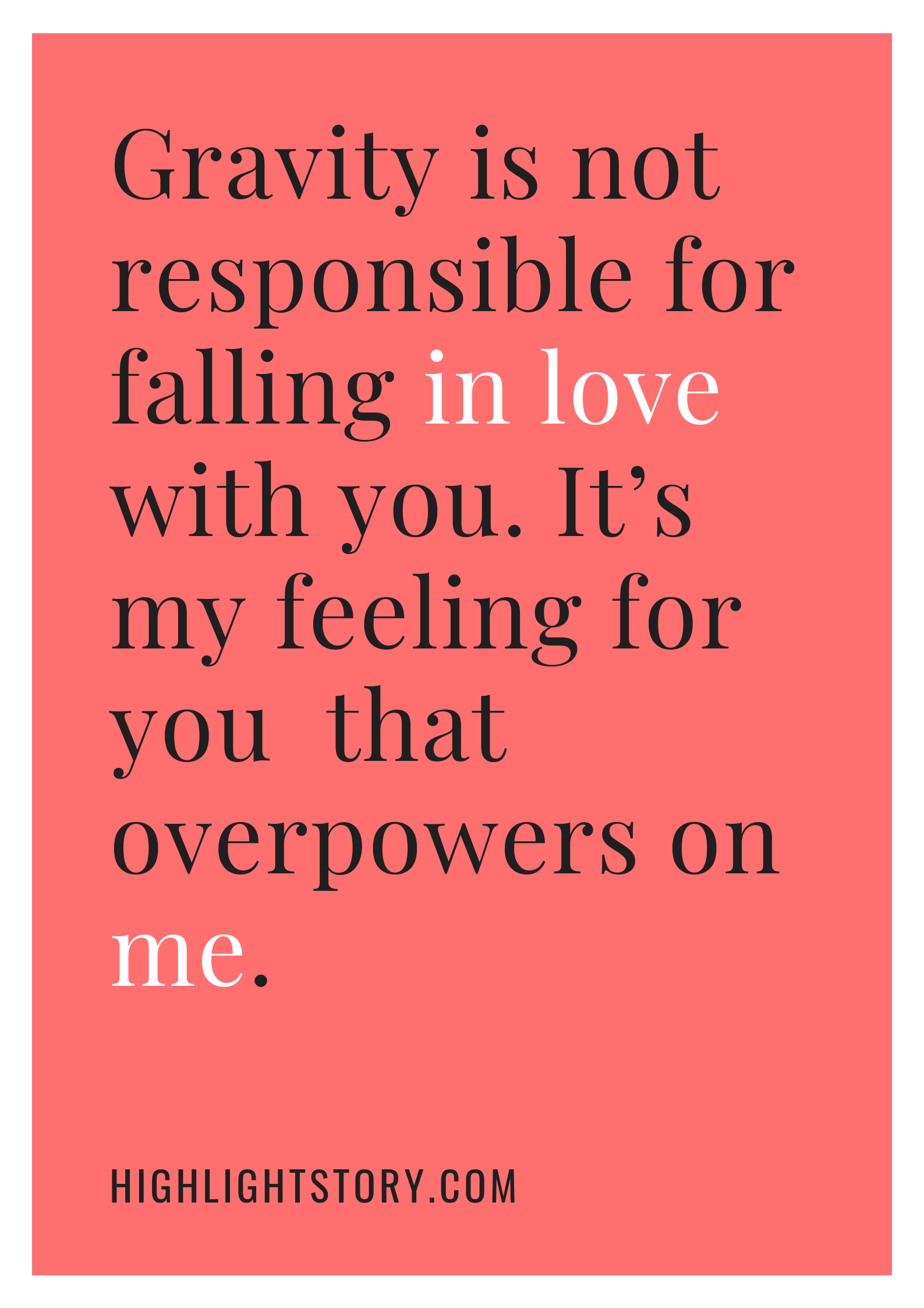 Gravity is not responsible for falling in love with you. It's my feeling for you that overpowers on me.