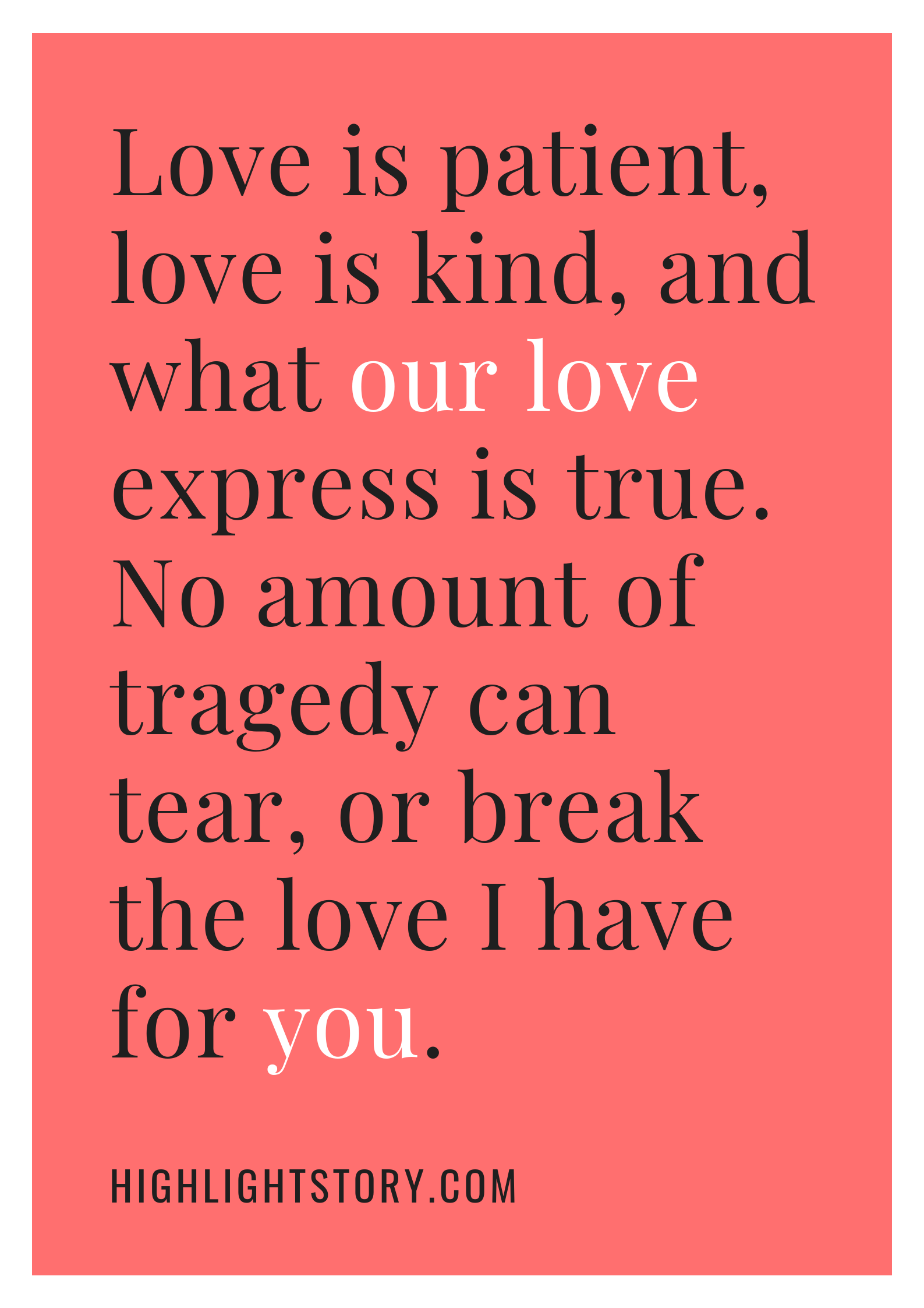 Love is patient, love is kind, and what our love express is true. No amount of tragedy can tear, or break the love I have for you.