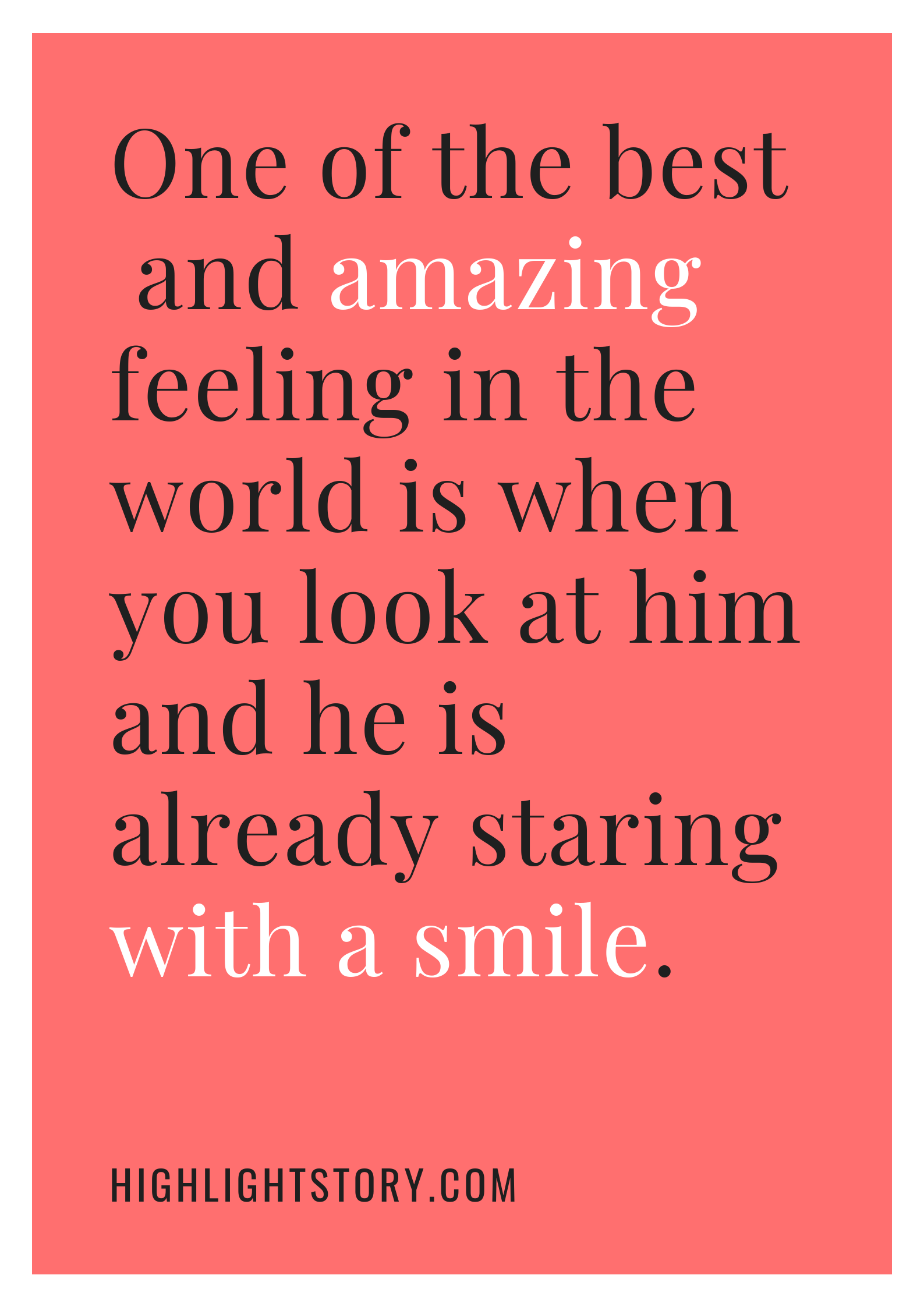 One of the best and amazing feeling in the world is when you look at him and he is already staring with a smile.
