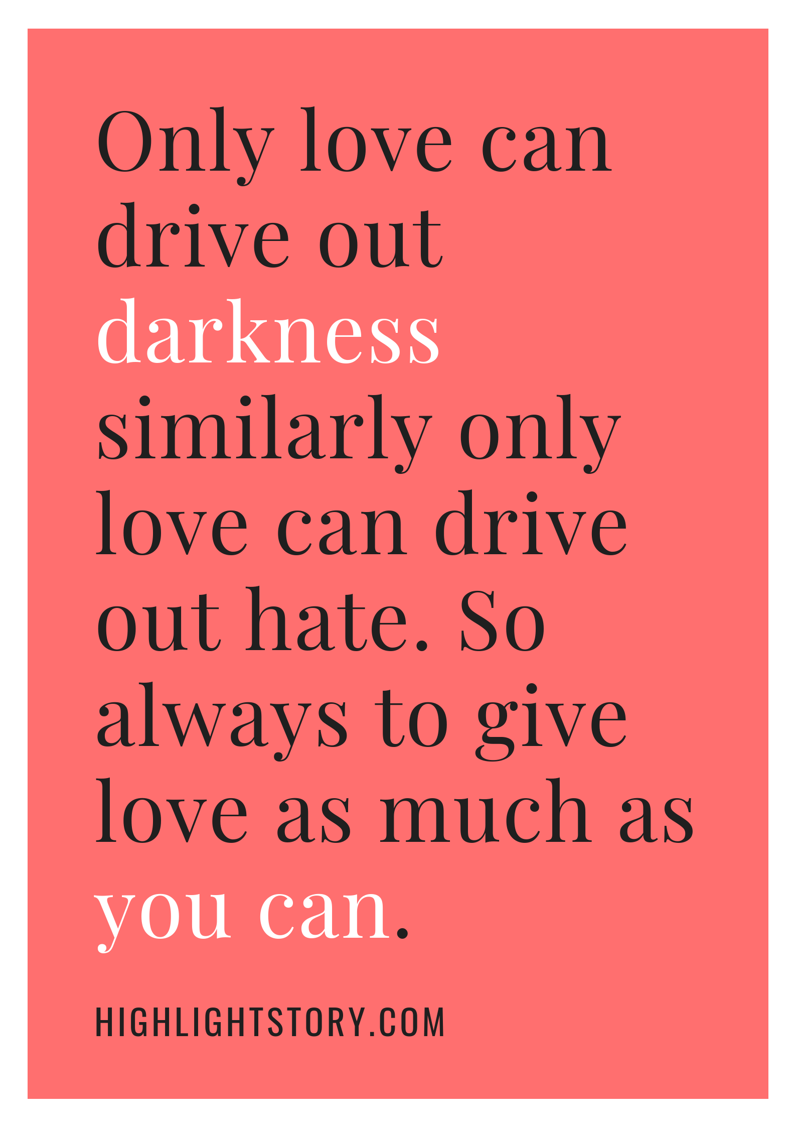 Only love can drive out darkness similarly only love can drive out hate. So always to give love as much as you can