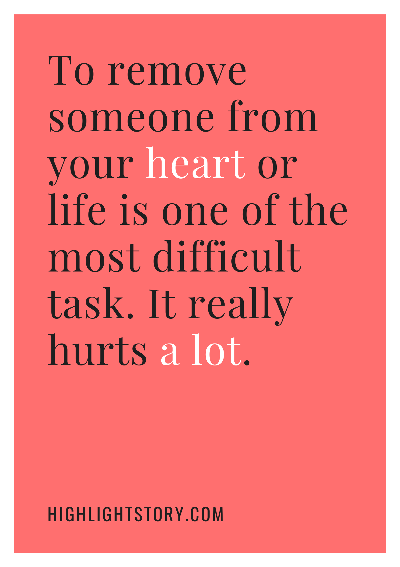 To remove someone from your heart or life is one of the most difficult task. It really hurts a lot.