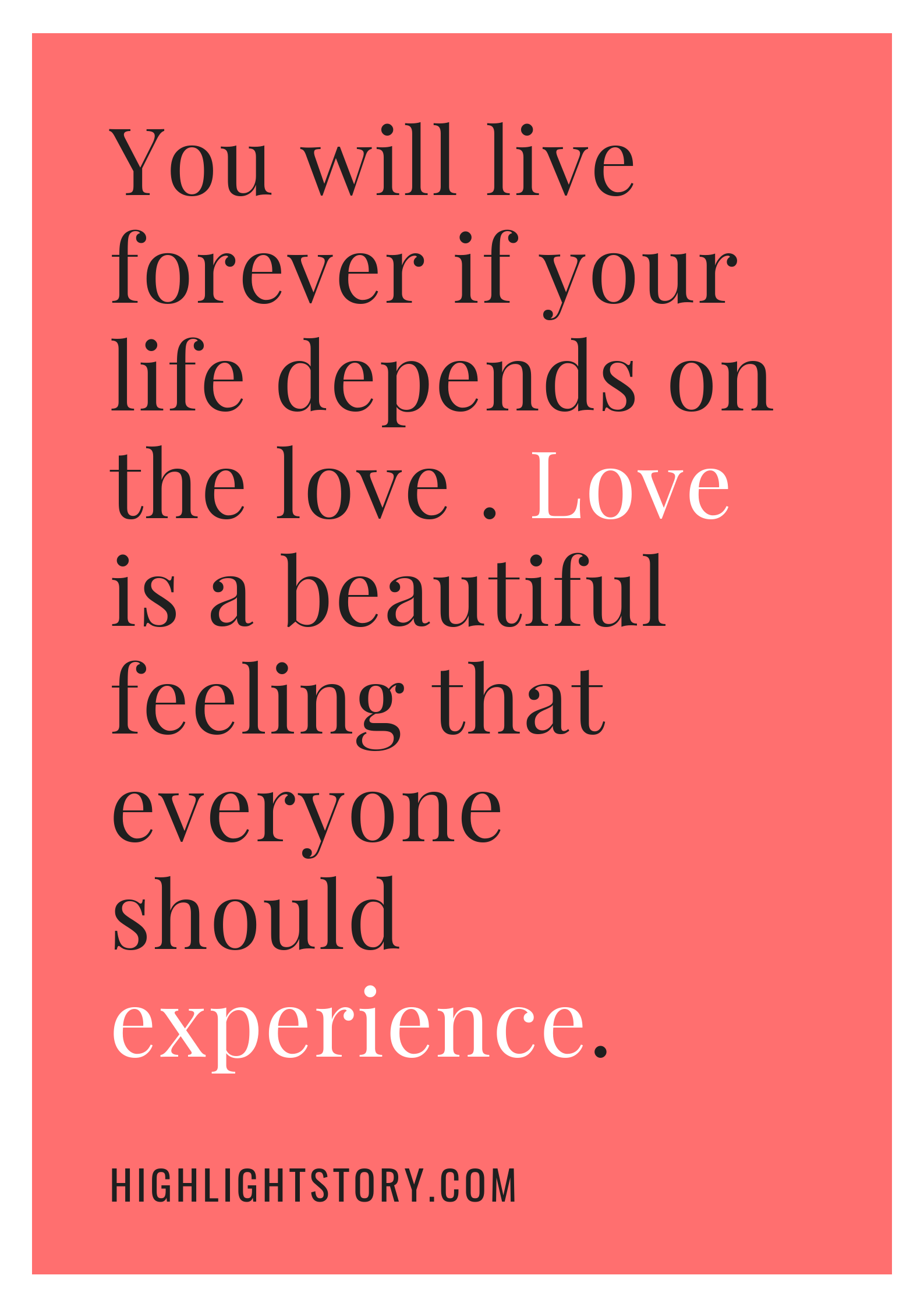 You will live forever if your life depends on the love . Love is a beautiful feeling that everyone should experience.