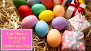 Last Minute Easter Gift and Celebration Ideas