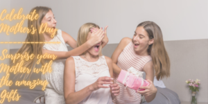 Celebrate Mother's Day- Surprise your Mother with the amazing Gifts